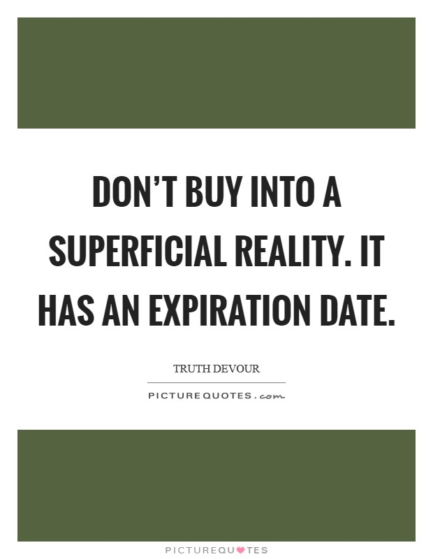 Don't buy into a superficial reality. It has an expiration date Picture Quote #1