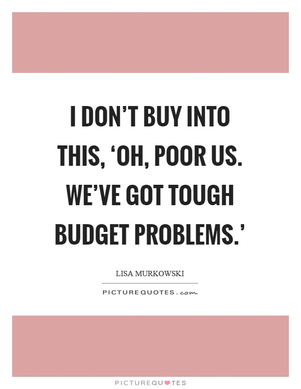 I don't buy into this, 'Oh, poor us. We've got tough budget problems.' Picture Quote #1