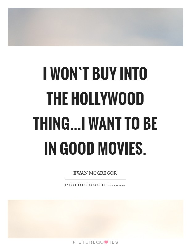I won`t buy into the Hollywood thing...I want to be in good movies Picture Quote #1