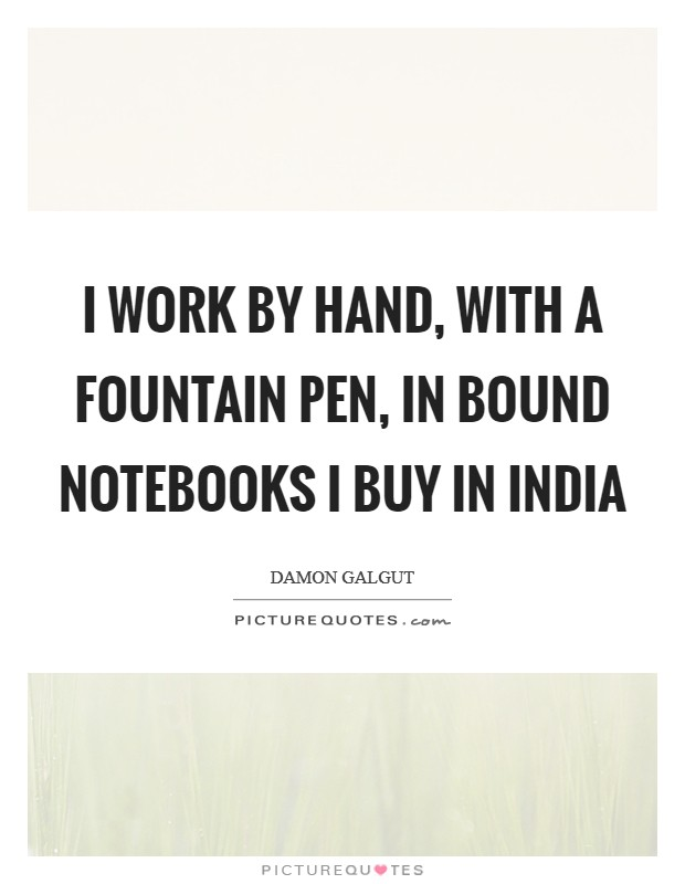 I work by hand, with a fountain pen, in bound notebooks I buy in India Picture Quote #1