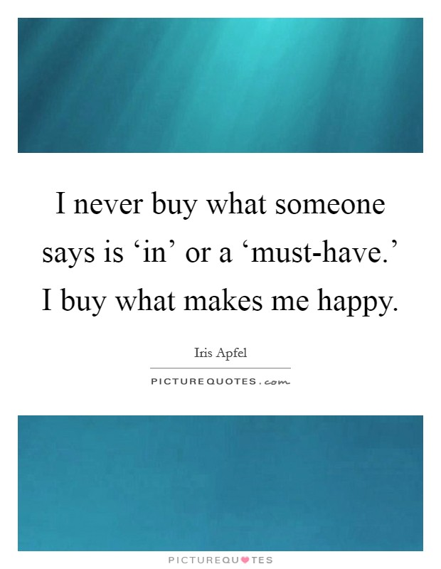 I never buy what someone says is 'in' or a 'must-have.' I buy what makes me happy Picture Quote #1