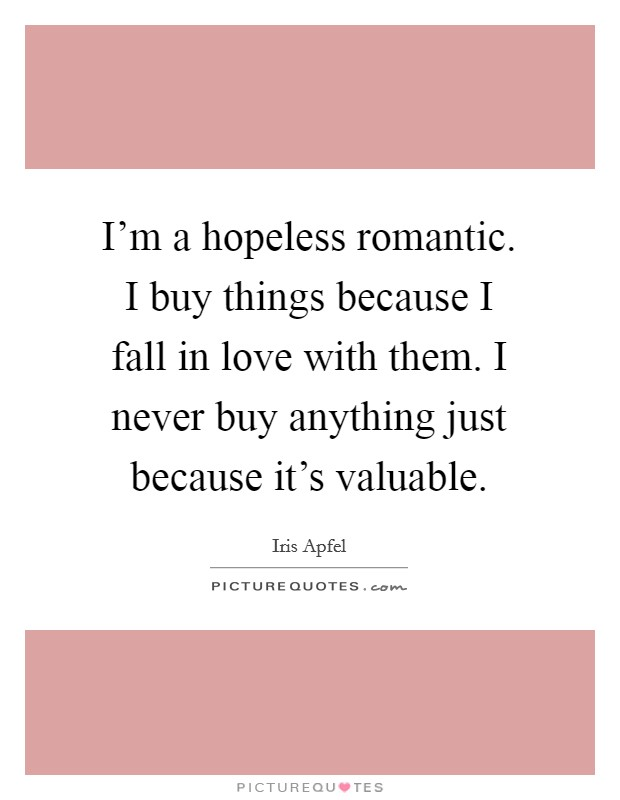I'm a hopeless romantic. I buy things because I fall in love with them. I never buy anything just because it's valuable Picture Quote #1