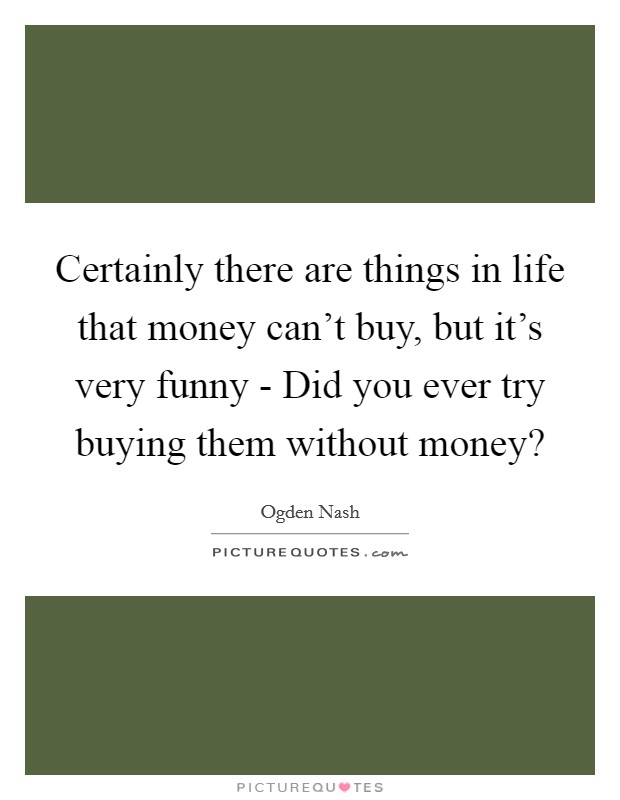 Certainly there are things in life that money can't buy, but it's very funny - Did you ever try buying them without money? Picture Quote #1