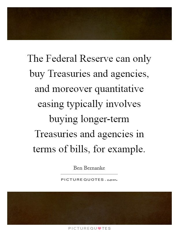 The Federal Reserve can only buy Treasuries and agencies, and moreover quantitative easing typically involves buying longer-term Treasuries and agencies in terms of bills, for example Picture Quote #1