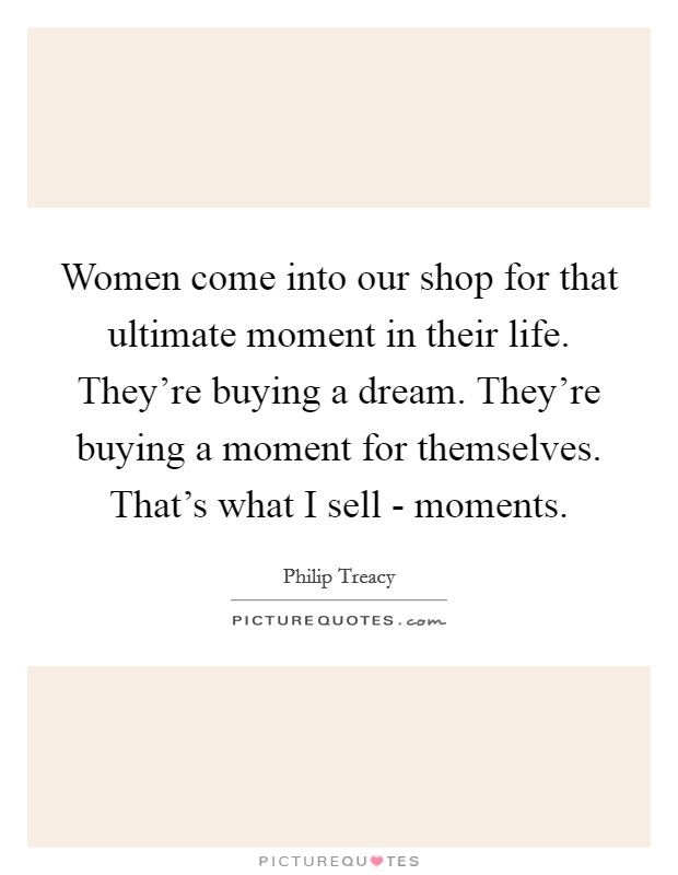 Women come into our shop for that ultimate moment in their life. They're buying a dream. They're buying a moment for themselves. That's what I sell - moments Picture Quote #1