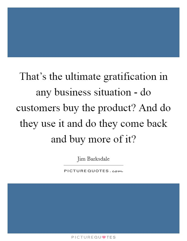 That's the ultimate gratification in any business situation - do customers buy the product? And do they use it and do they come back and buy more of it? Picture Quote #1