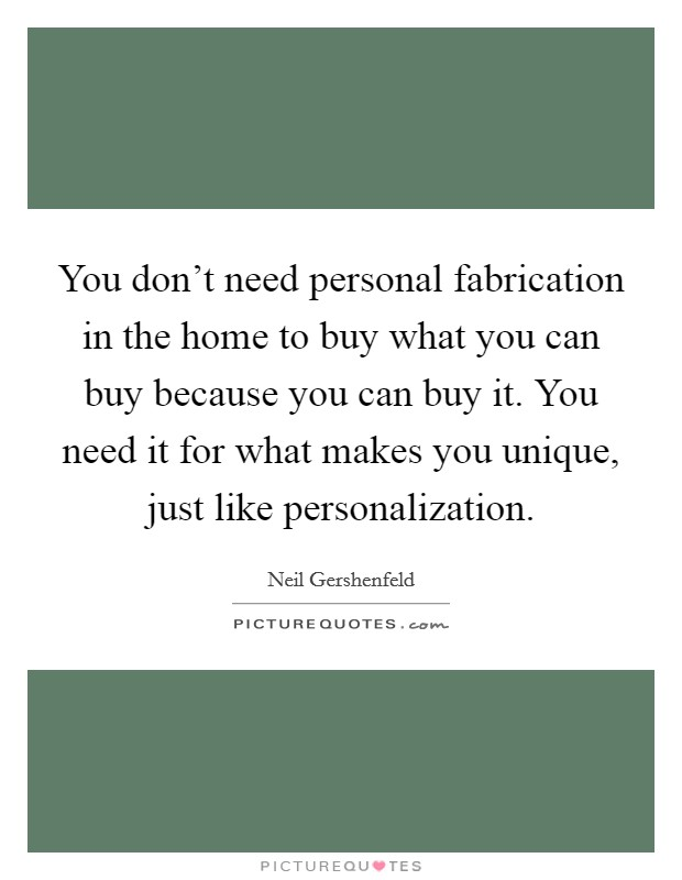 You don't need personal fabrication in the home to buy what you can buy because you can buy it. You need it for what makes you unique, just like personalization Picture Quote #1