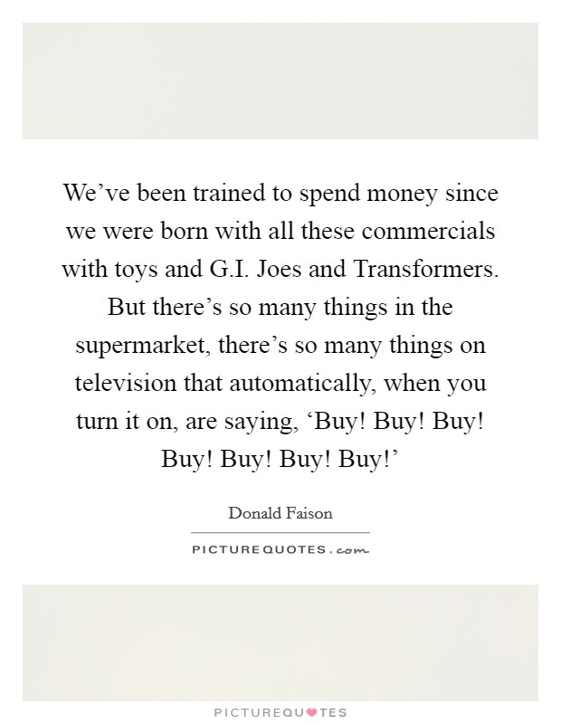 We've been trained to spend money since we were born with all these commercials with toys and G.I. Joes and Transformers. But there's so many things in the supermarket, there's so many things on television that automatically, when you turn it on, are saying, 'Buy! Buy! Buy! Buy! Buy! Buy! Buy!' Picture Quote #1