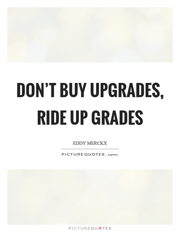 Don't buy upgrades, ride up grades Picture Quote #1