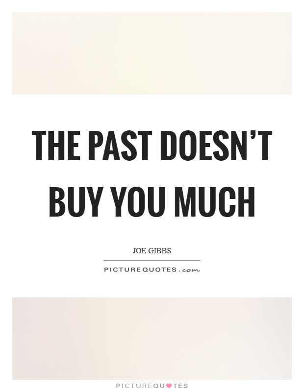 The past doesn't buy you much Picture Quote #1