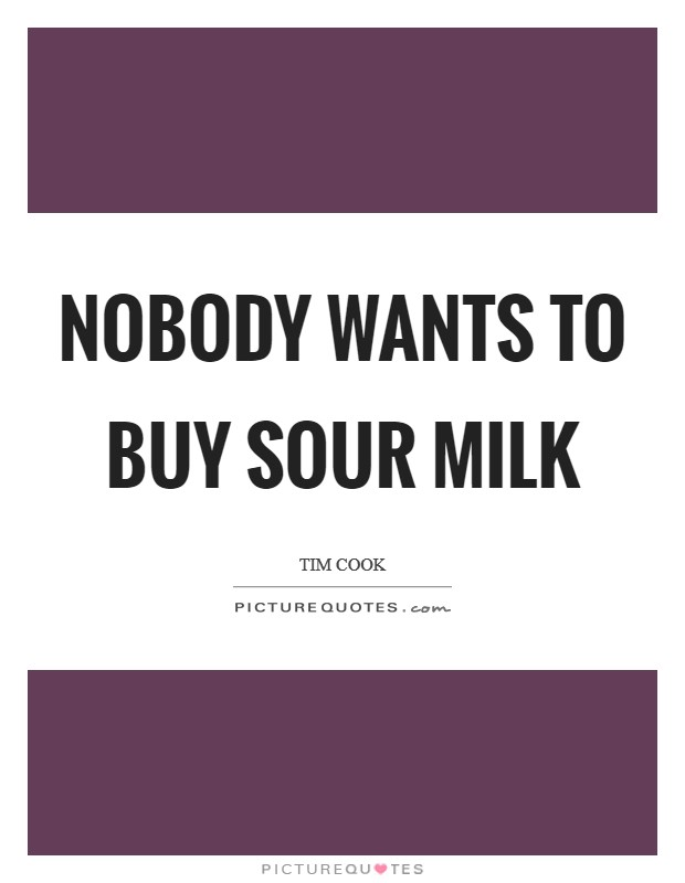 Nobody wants to buy sour milk Picture Quote #1