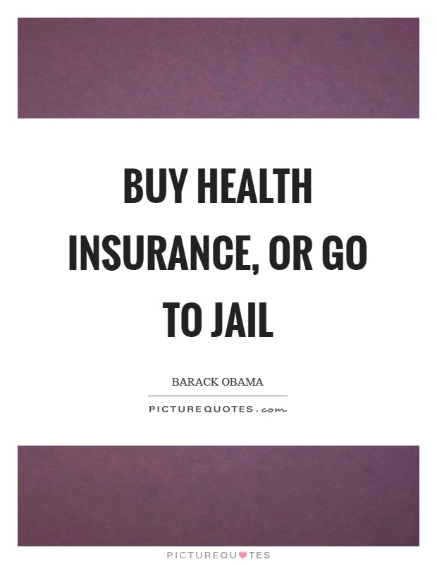 Buy health insurance, or go to jail Picture Quote #1