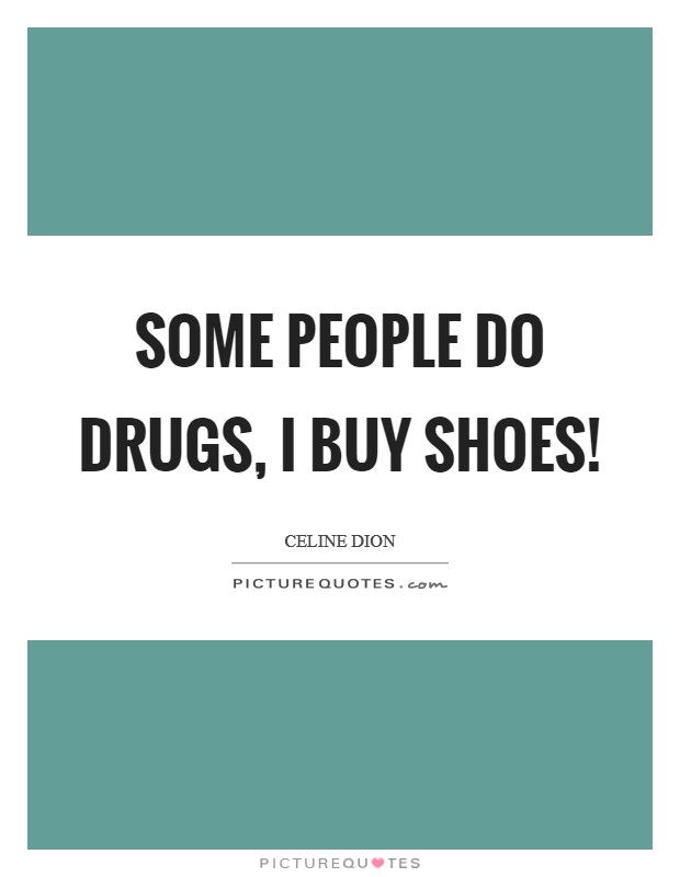Some people do drugs, I buy shoes! Picture Quote #1