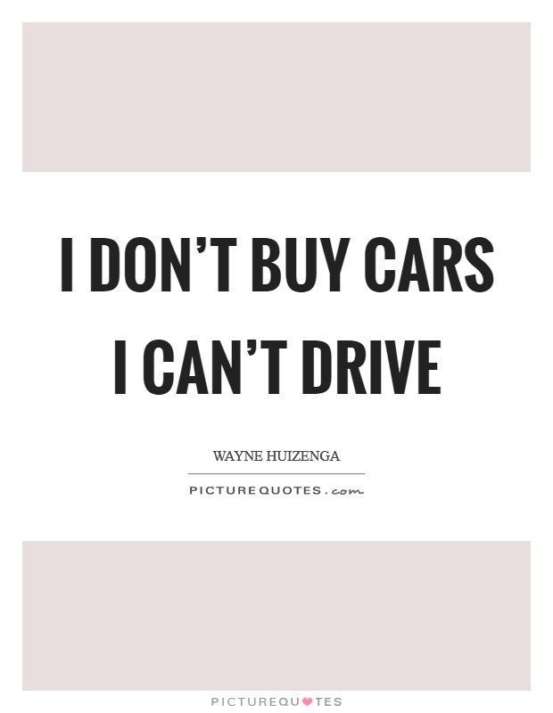I don't buy cars I can't drive Picture Quote #1