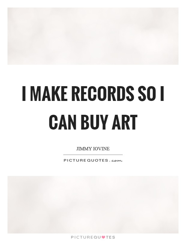 I make records so I can buy art Picture Quote #1