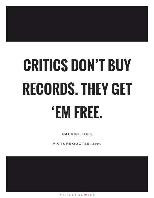Critics don't buy records. They get 'em free. Picture Quote #1