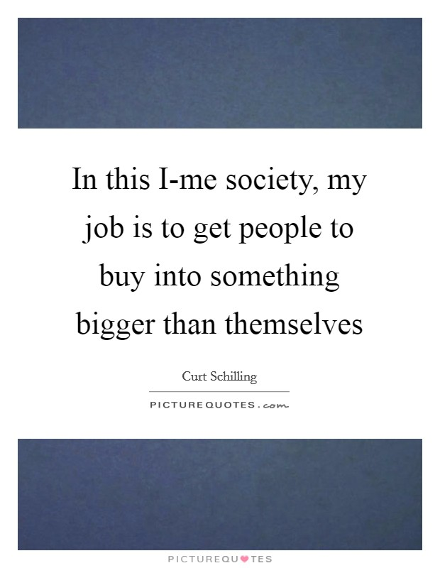 In this I-me society, my job is to get people to buy into something bigger than themselves Picture Quote #1
