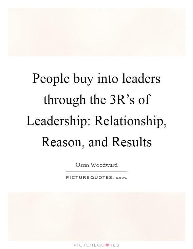 People buy into leaders through the 3R's of Leadership: Relationship, Reason, and Results Picture Quote #1