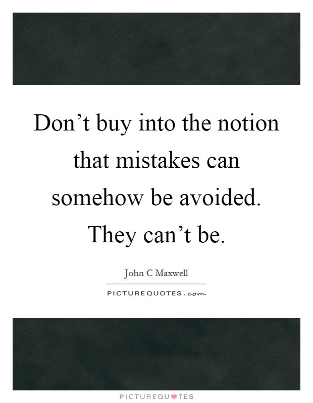 Don't buy into the notion that mistakes can somehow be avoided. They can't be Picture Quote #1