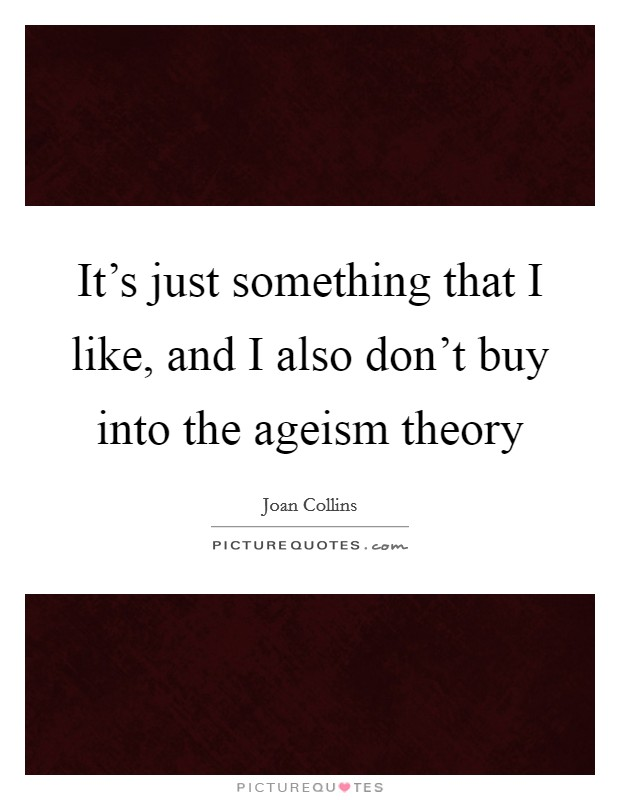 It's just something that I like, and I also don't buy into the ageism theory Picture Quote #1