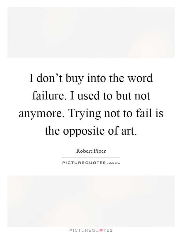 I don't buy into the word failure. I used to but not anymore. Trying not to fail is the opposite of art Picture Quote #1