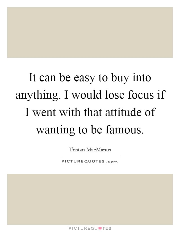 It can be easy to buy into anything. I would lose focus if I went with that attitude of wanting to be famous Picture Quote #1