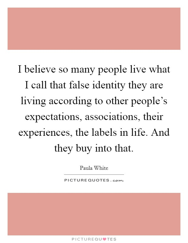 I believe so many people live what I call that false identity they are living according to other people's expectations, associations, their experiences, the labels in life. And they buy into that Picture Quote #1