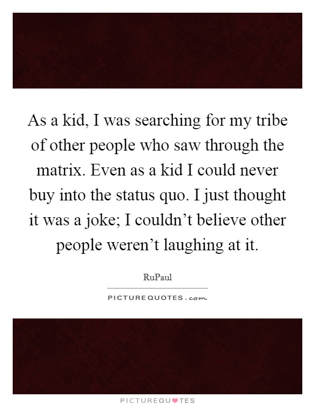 As a kid, I was searching for my tribe of other people who saw through the matrix. Even as a kid I could never buy into the status quo. I just thought it was a joke; I couldn't believe other people weren't laughing at it Picture Quote #1