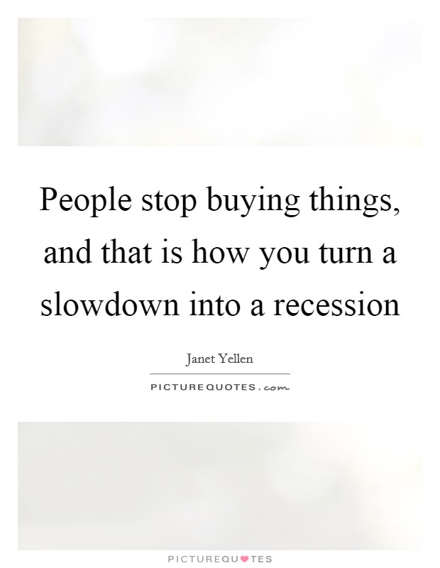People stop buying things, and that is how you turn a slowdown into a recession Picture Quote #1