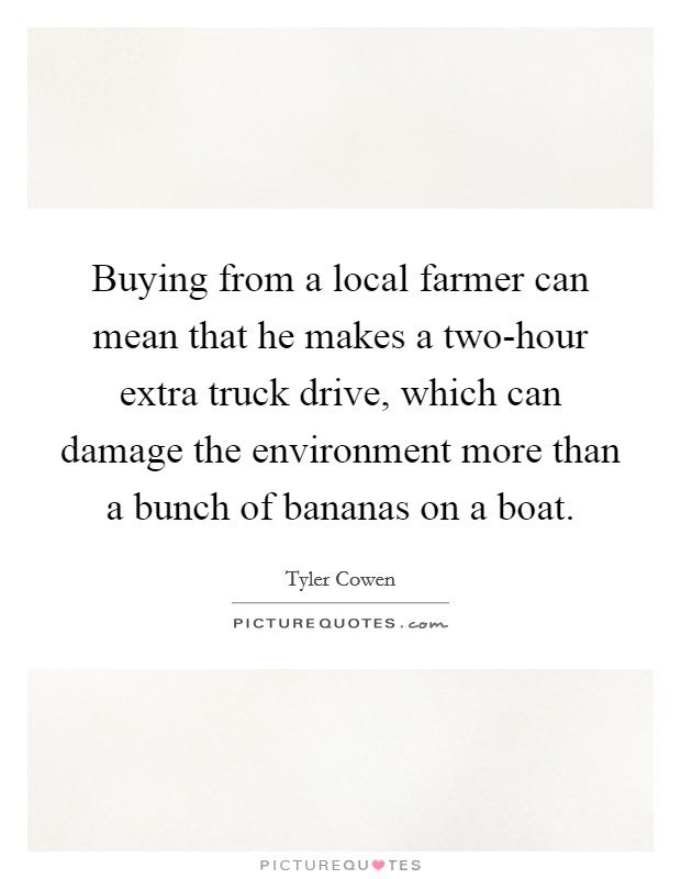 Buying from a local farmer can mean that he makes a two-hour extra truck drive, which can damage the environment more than a bunch of bananas on a boat Picture Quote #1