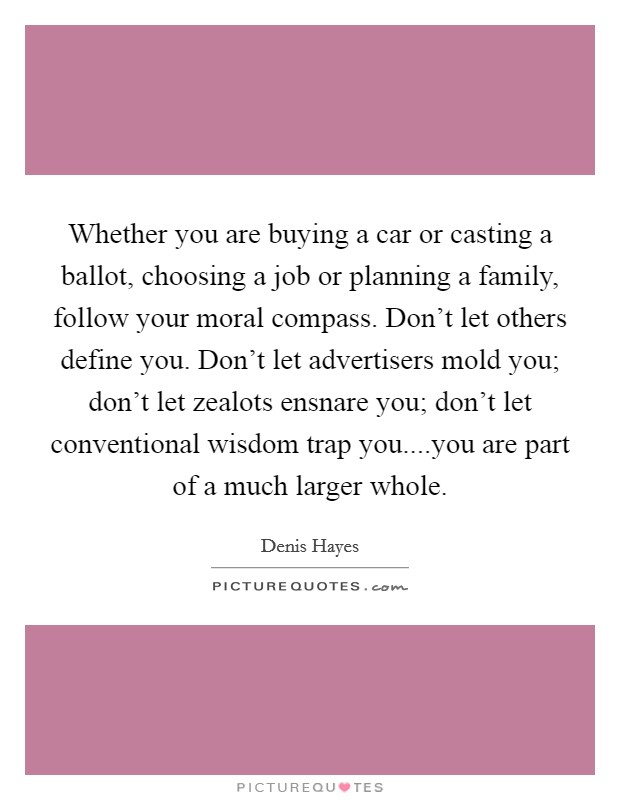 Whether you are buying a car or casting a ballot, choosing a job or planning a family, follow your moral compass. Don't let others define you. Don't let advertisers mold you; don't let zealots ensnare you; don't let conventional wisdom trap you....you are part of a much larger whole Picture Quote #1