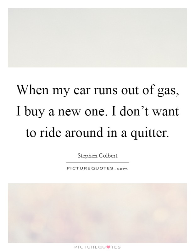 When my car runs out of gas, I buy a new one. I don't want to ride around in a quitter Picture Quote #1