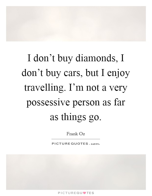I don't buy diamonds, I don't buy cars, but I enjoy travelling. I'm not a very possessive person as far as things go Picture Quote #1