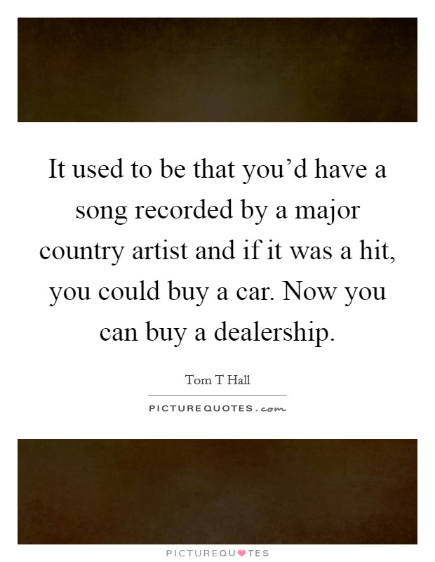 It used to be that you'd have a song recorded by a major country artist and if it was a hit, you could buy a car. Now you can buy a dealership Picture Quote #1