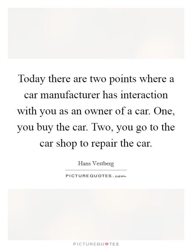 Today there are two points where a car manufacturer has interaction with you as an owner of a car. One, you buy the car. Two, you go to the car shop to repair the car Picture Quote #1