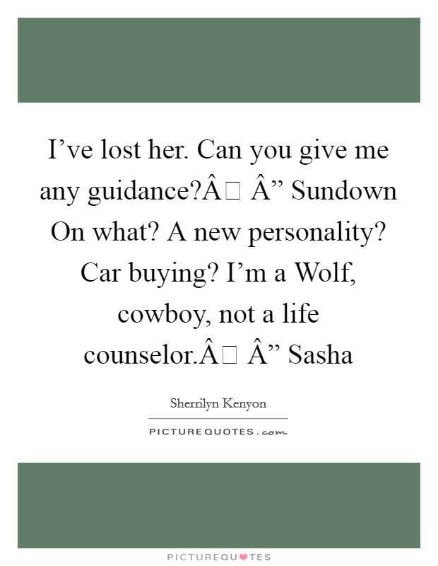 "I've lost her. Can you give me any guidance? "" Sundown On what? A new personality? Car buying? I'm a Wolf, cowboy, not a life counselor. "" Sasha Picture Quote #1"