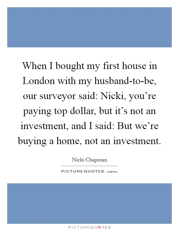 When I bought my first house in London with my husband-to-be, our surveyor said: Nicki, you're paying top dollar, but it's not an investment, and I said: But we're buying a home, not an investment Picture Quote #1