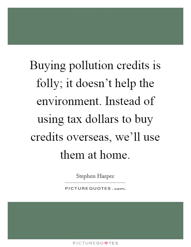 Buying pollution credits is folly; it doesn't help the environment. Instead of using tax dollars to buy credits overseas, we'll use them at home. Picture Quote #1