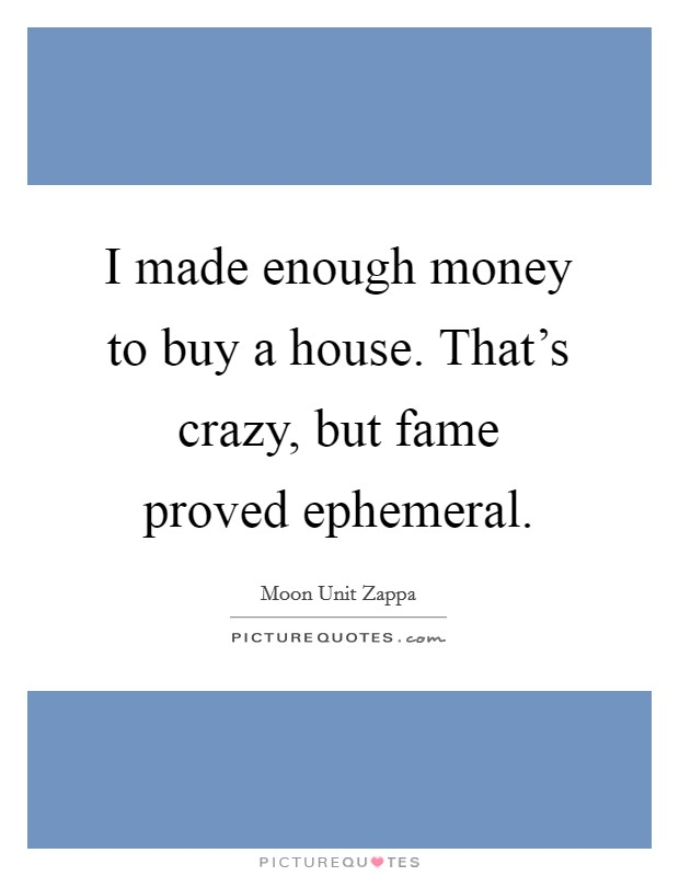 I made enough money to buy a house. That's crazy, but fame proved ephemeral. Picture Quote #1