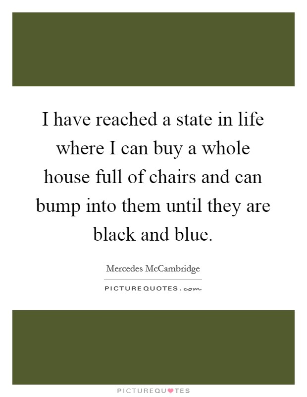 I have reached a state in life where I can buy a whole house full of chairs and can bump into them until they are black and blue Picture Quote #1