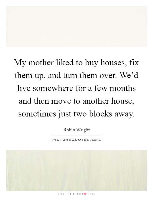 My mother liked to buy houses, fix them up, and turn them over. We'd live somewhere for a few months and then move to another house, sometimes just two blocks away Picture Quote #1