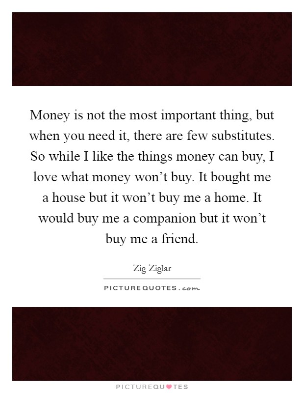 Money is not the most important thing, but when you need it, there are few substitutes. So while I like the things money can buy, I love what money won't buy. It bought me a house but it won't buy me a home. It would buy me a companion but it won't buy me a friend Picture Quote #1