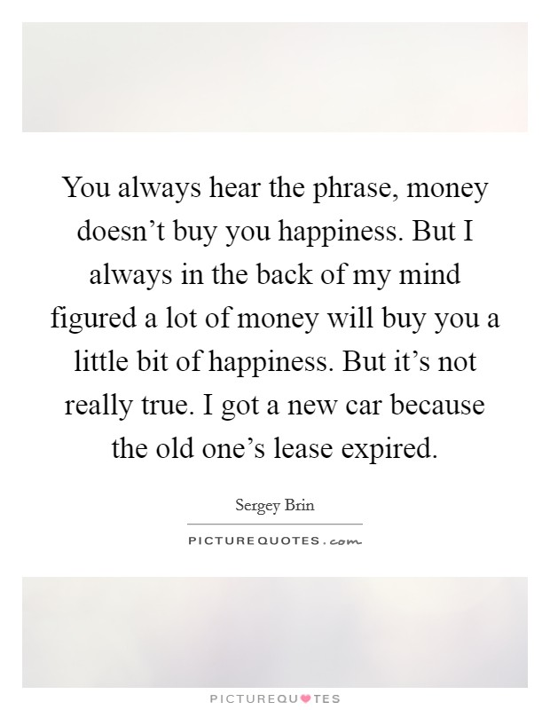 You always hear the phrase, money doesn't buy you happiness. But I always in the back of my mind figured a lot of money will buy you a little bit of happiness. But it's not really true. I got a new car because the old one's lease expired Picture Quote #1