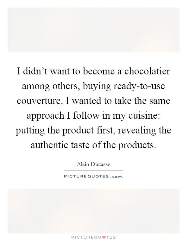 I didn't want to become a chocolatier among others, buying ready-to-use couverture. I wanted to take the same approach I follow in my cuisine: putting the product first, revealing the authentic taste of the products Picture Quote #1