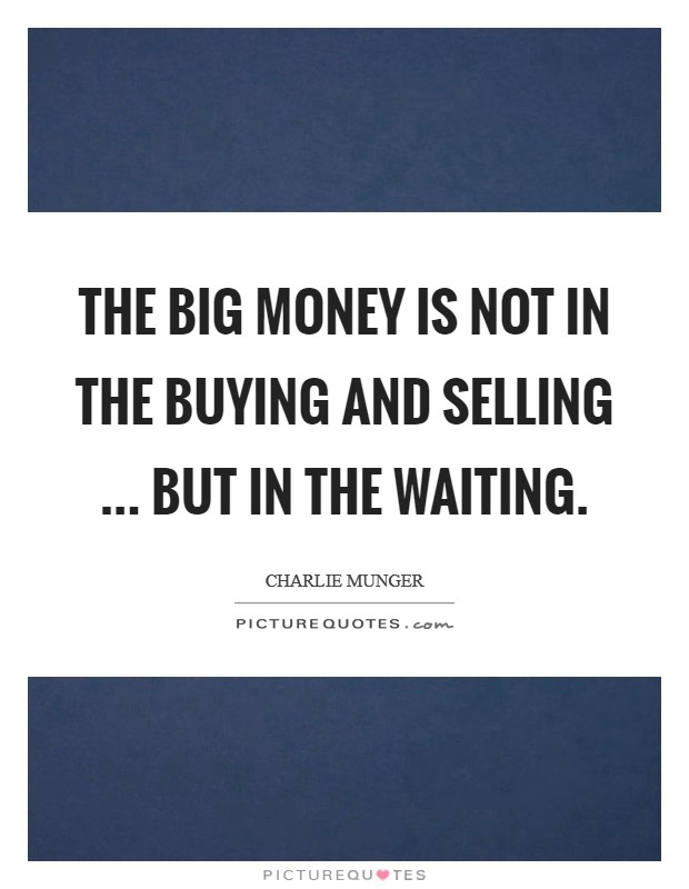 The big money is not in the buying and selling ... but in the waiting Picture Quote #1