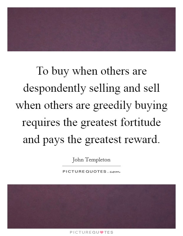 To buy when others are despondently selling and sell when others are greedily buying requires the greatest fortitude and pays the greatest reward Picture Quote #1