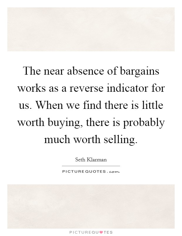 The near absence of bargains works as a reverse indicator for us. When we find there is little worth buying, there is probably much worth selling Picture Quote #1