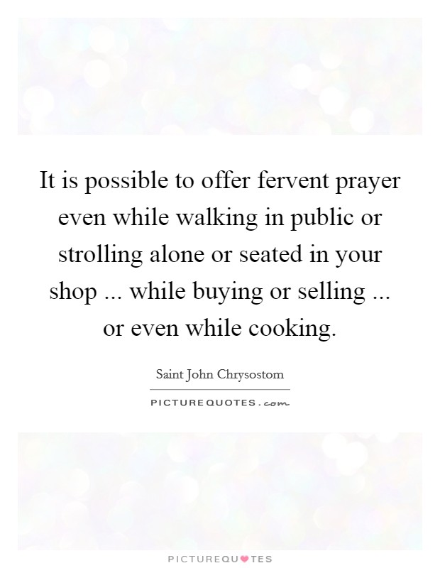 It is possible to offer fervent prayer even while walking in public or strolling alone or seated in your shop ... while buying or selling ... or even while cooking Picture Quote #1