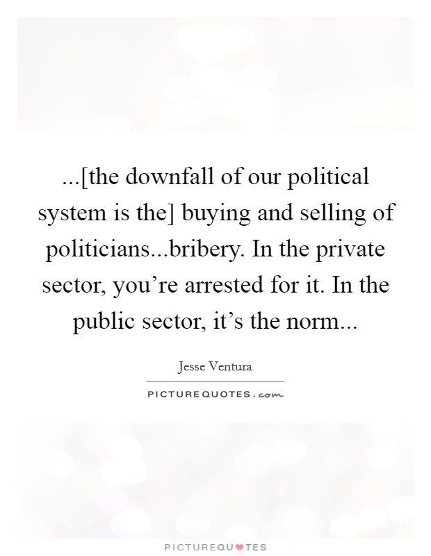 ...[the downfall of our political system is the] buying and selling of politicians...bribery. In the private sector, you're arrested for it. In the public sector, it's the norm Picture Quote #1