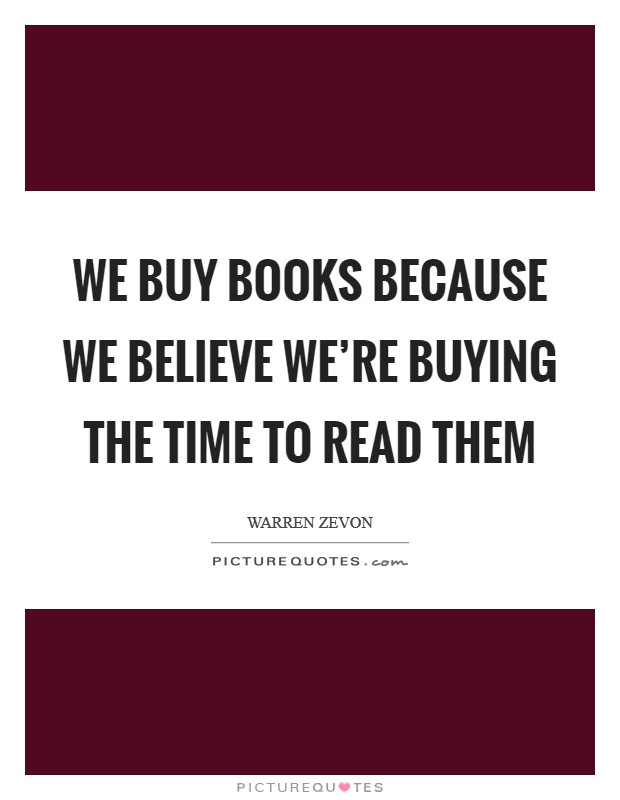 We buy books because we believe we're buying the time to read them Picture Quote #1